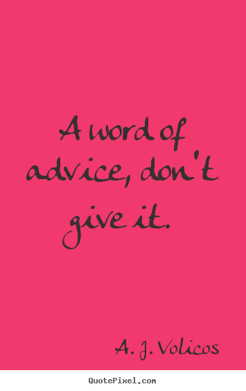 A word of advice, don't give it. A. J. Volicos good friendship quotes