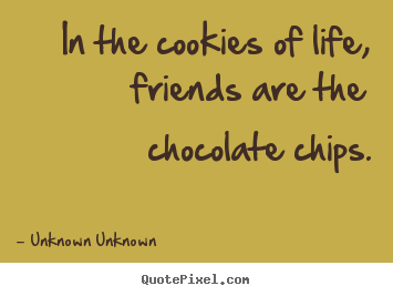 Quotes about friendship - In the cookies of life, friends are the chocolate chips.