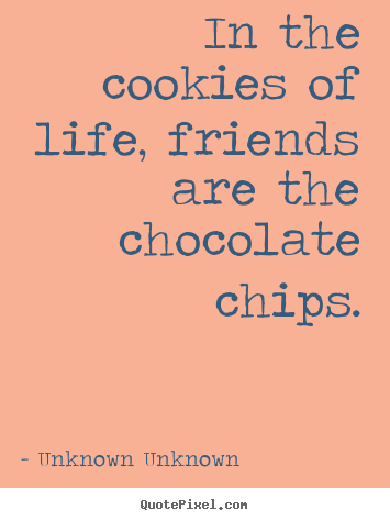 In the cookies of life, friends are the chocolate chips. Unknown Unknown famous friendship quote