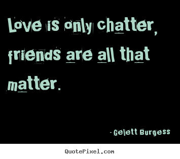 Love is only chatter, friends are all that matter. Gelett Burgess best friendship quotes