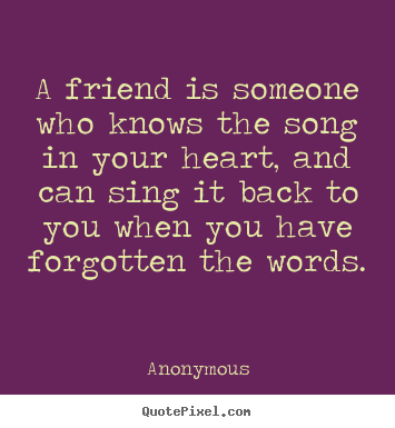 A friend is someone who knows the song in your heart, and can sing it.. Anonymous  friendship quotes