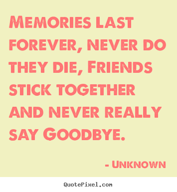 Unknown picture quotes - Memories last forever, never do they die, friends stick together.. - Friendship quotes