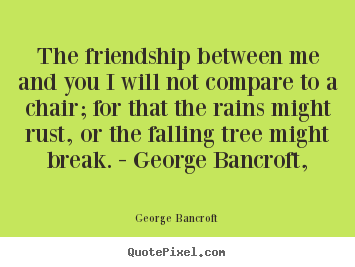 The friendship between me and you i will not compare.. George Bancroft  friendship quotes