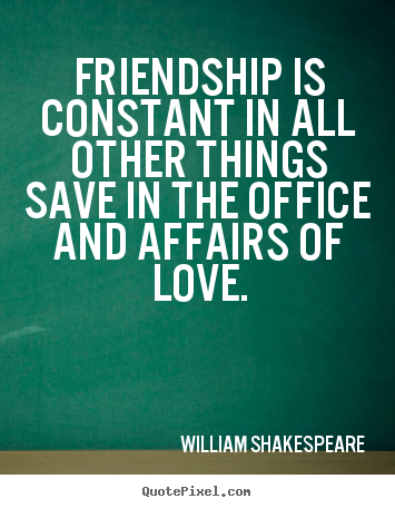 William Shakespeare photo quote - Friendship is constant in all other things.. - Friendship sayings