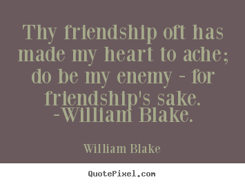 Thy friendship oft has made my heart to ache; do be my enemy - for friendship's.. William Blake great friendship quotes