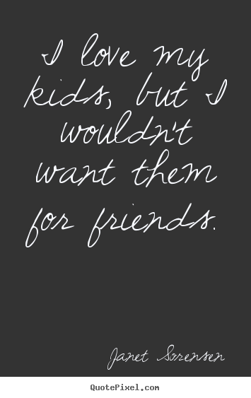Create custom pictures sayings about friendship - I love my kids, but i wouldn't want them for friends.