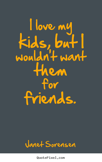 Create your own picture quotes about friendship - I love my kids, but i wouldn't want them for friends.