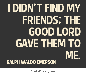 Ralph Waldo Emerson picture quotes - I didn't find my friends; the good lord gave.. - Friendship quotes