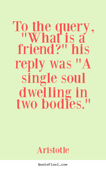 Quotes about friendship - To the query, ''what is a friend?'' his reply was ''a single..