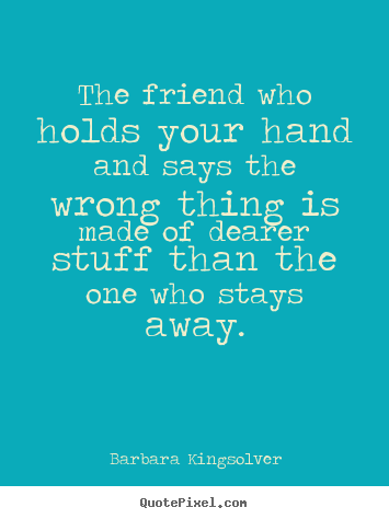 The friend who holds your hand and says the wrong thing.. Barbara Kingsolver greatest friendship sayings