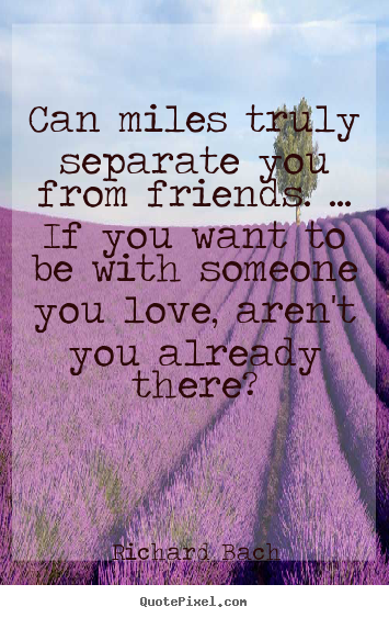 Can miles truly separate you from friends. ... if you want.. Richard Bach  friendship quote