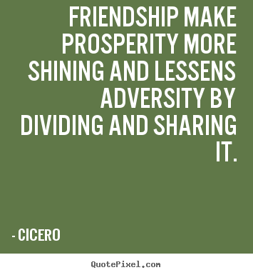 Quote about friendship - Friendship make prosperity more shining and lessens..