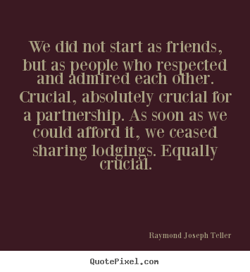 Raymond Joseph Teller picture quotes - We did not start as friends, but as people who respected and admired.. - Friendship quotes