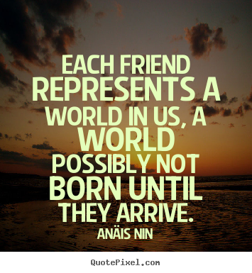 Sayings about friendship - Each friend represents a world in us, a world possibly not..