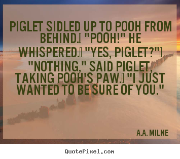 "Piglet sidled up to pooh from behind.  ""pooh!"" he whispered.  ""yes,.. A.A. Milne good friendship sayings"
