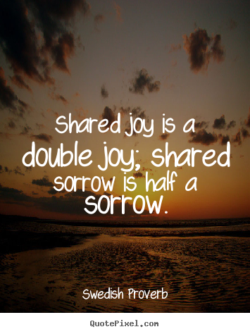 Swedish Proverb picture sayings - Shared joy is a double joy; shared sorrow is half a sorrow. - Friendship quotes
