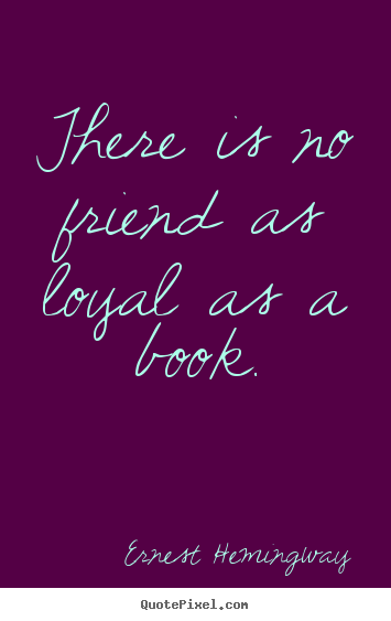 Ernest Hemingway poster quotes - There is no friend as loyal as a book. - Friendship quotes