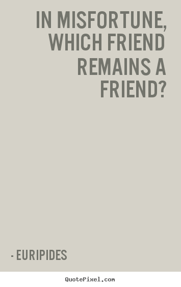Quote about friendship - In misfortune, which friend remains a friend?