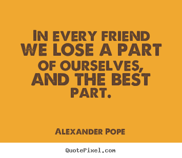 Quotes about friendship - In every friend we lose a part of ourselves,..