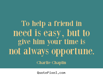 To help a friend in need is easy, but to give him.. Charlie Chaplin  friendship quotes