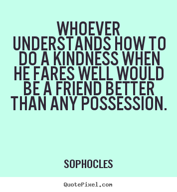 Quote about friendship - Whoever understands how to do a kindness when..