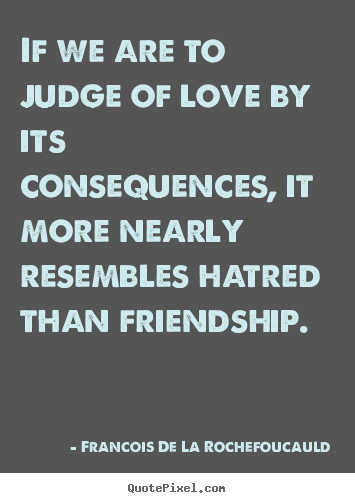 If we are to judge of love by its consequences, it more.. Francois De La Rochefoucauld popular friendship quote