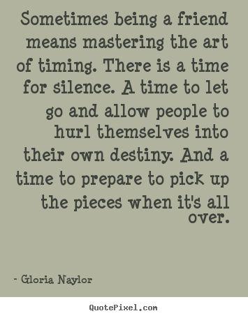 Gloria Naylor picture quotes - Sometimes being a friend means mastering the art of timing. there.. - Friendship quotes