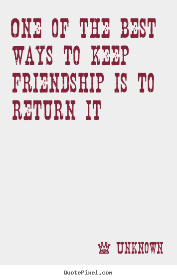 Friendship quotes - One of the best ways to keep friendship is to return it