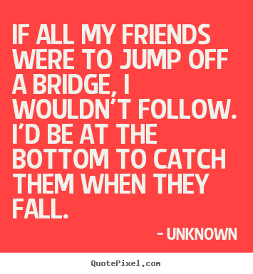 If all my friends were to jump off a bridge, i wouldn't.. Unknown greatest friendship quote