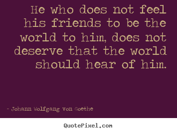 He who does not feel his friends to be the world to.. Johann Wolfgang Von Goethe famous friendship quotes