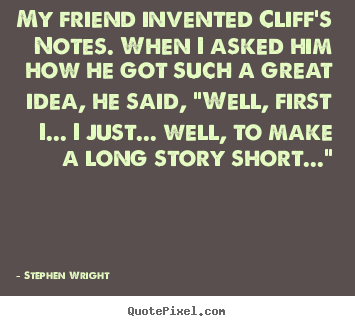 Quote about friendship - My friend invented cliff's notes. when i asked him how..