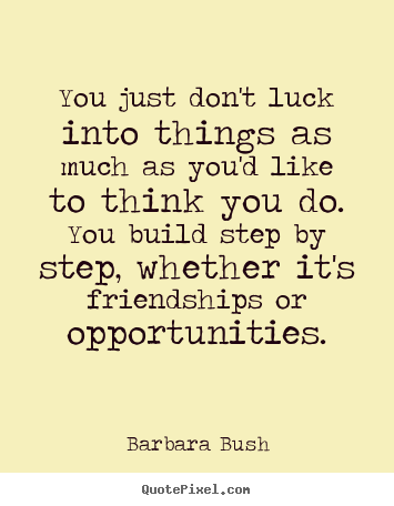 Create your own picture quotes about friendship - You just don't luck into things as much as you'd like to think you..