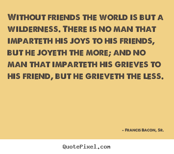 Quotes about friendship - Without friends the world is but a wilderness. there is no..