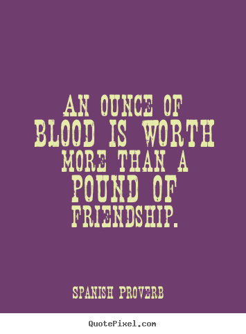 Friendship Quotes An Ounce Of Blood Is Worth More Than A Pound Of Friendship