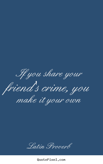 Quote about friendship - If you share your friend's crime, you make it your..