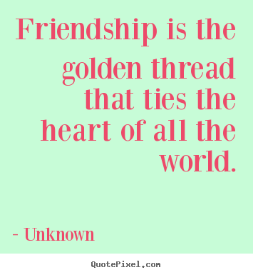 Friendship quote - Friendship is the golden thread that ties the heart of all the..