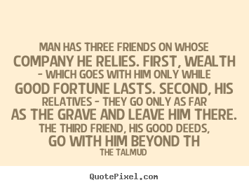 Man has three friends on whose company he relies. first, wealth -.. The Talmud top friendship sayings