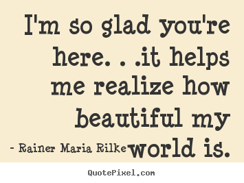 Make custom poster quotes about friendship - I'm so glad you're here. . .it helps me realize how beautiful my..