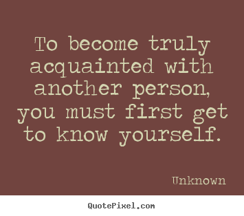 Unknown picture quotes - To become truly acquainted with another person, you.. - Friendship quotes
