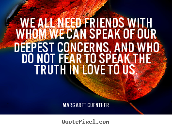 Margaret Guenther picture quotes - We all need friends with whom we can speak of our deepest.. - Friendship quote