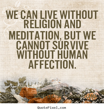 We can live without religion and meditation, but we cannot survive.. Tenzin Gyatso, 14th Dalai Lama top friendship quotes