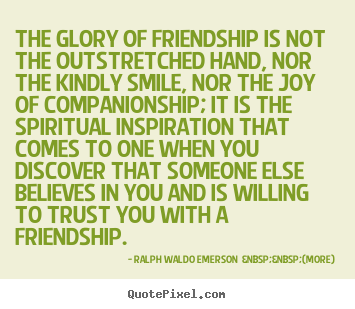 Quotes about friendship - The glory of friendship is not the outstretched..