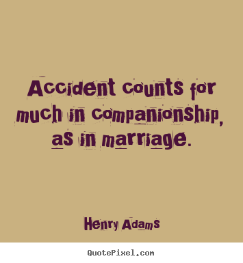 Accident counts for much in companionship, as in.. Henry Adams famous friendship quotes
