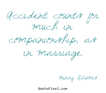Accident counts for much in companionship, as in marriage. Henry Adams popular friendship quotes