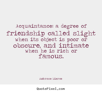 Ambrose Bierce picture quotes - Acquaintance: a degree of friendship called slight when its object.. - Friendship quotes