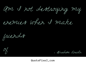 Friendship quote - Am i not destroying my enemies when i make friends..