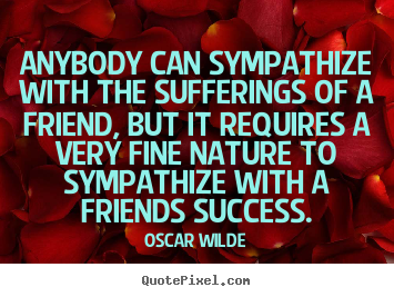 Quote about friendship - Anybody can sympathize with the sufferings of a friend,..