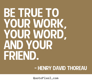 Quote about friendship - Be true to your work, your word, and your friend.