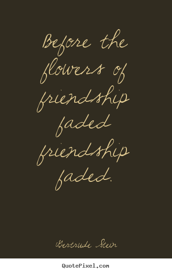 Quotes about friendship - Before the flowers of friendship faded friendship..
