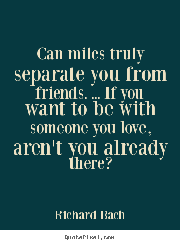 Richard Bach picture quotes - Can miles truly separate you from friends. ... if you.. - Friendship quotes